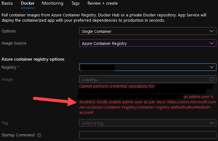 Basics Docker Monitoring  Tags  Review + create  Pull container images from Azure Container Registry, Docker Hub or a private Docker repository. App Service will  deploy the containerized app with your preferred dependencies to production in seconds.  Options  Image Source  Azure container registry options  Registry *  Image  Tag  Startup Command O  Single Container  Azure Container Registry  Loading...  Cannot perform credential operations for  o  as admin user is  disabled. Kindly enable admin user as per docs: https://docs.microsoft.com  /en-us/azure/container-registry/container-registry-authentication*admin-  account
